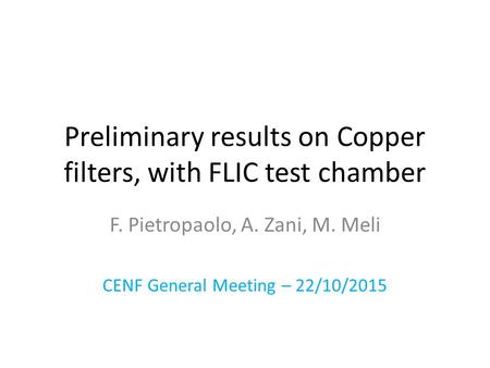 Preliminary results on Copper filters, with FLIC test chamber F. Pietropaolo, A. Zani, M. Meli CENF General Meeting – 22/10/2015.