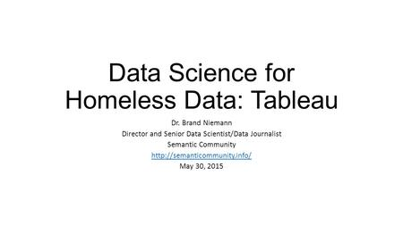 Data Science for Homeless Data: Tableau Dr. Brand Niemann Director and Senior Data Scientist/Data Journalist Semantic Community