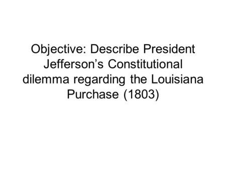 Objective: Describe President Jefferson's Constitutional dilemma regarding the Louisiana Purchase (1803)
