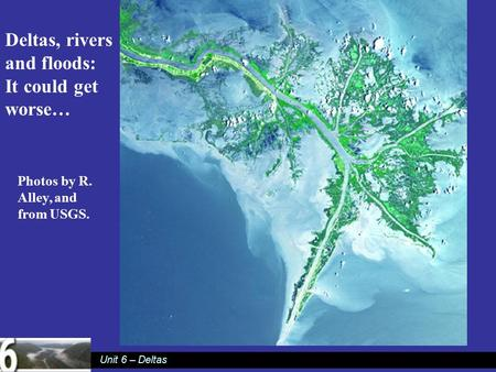 Unit 6 – Deltas Deltas, rivers and floods: It could get worse… Photos by R. Alley, and from USGS.
