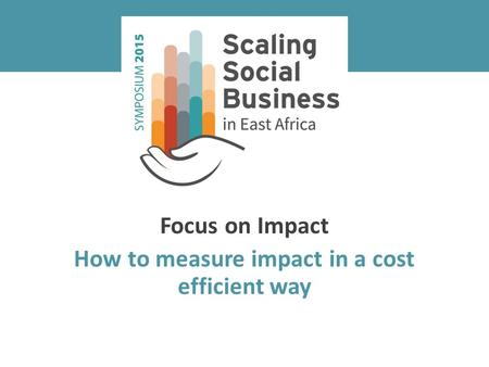 Focus on Impact How to measure impact in a cost efficient way.