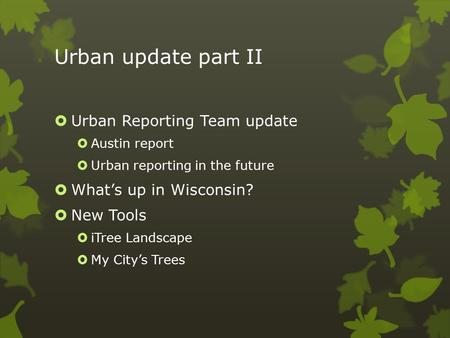 Urban update part II  Urban Reporting Team update  Austin report  Urban reporting in the future  What's up in Wisconsin?  New Tools  iTree Landscape.