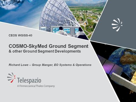 CEOS WGISS-40 COSMO-SkyMed Ground Segment & other Ground Segment Developments Richard Lowe – Group Manger, EO Systems & Operations.