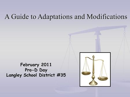 February 2011 Pro-D Day Langley School District #35 A Guide to Adaptations and Modifications.