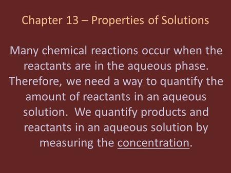 Chapter 13 – Properties of Solutions Many chemical reactions occur when the reactants are in the aqueous phase. Therefore, we need a way to quantify the.