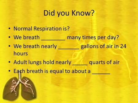 Did you Know? Normal Respiration is? We breath ________ many times per day? We breath nearly _______ gallons of air in 24 hours Adult lungs hold nearly.