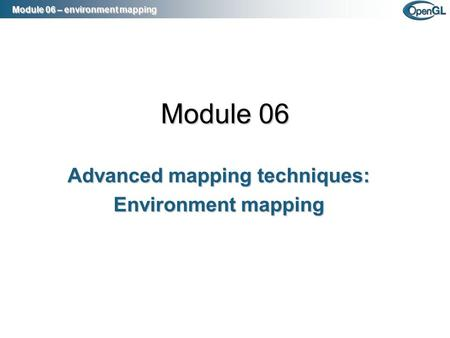 Module 06 –environment mapping Module 06 – environment mapping Module 06 Advanced mapping techniques: Environment mapping.