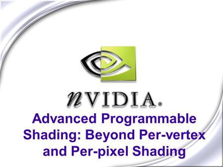 Advanced Programmable Shading: Beyond Per-vertex and Per-pixel Shading.