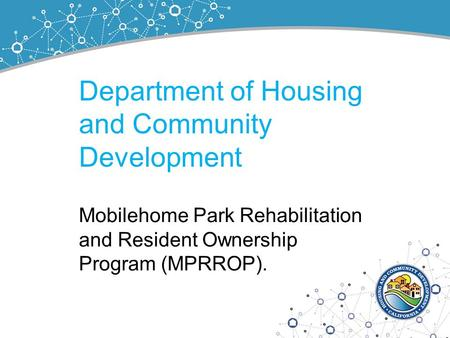 Department of Housing and Community Development Mobilehome Park Rehabilitation and Resident Ownership Program (MPRROP).
