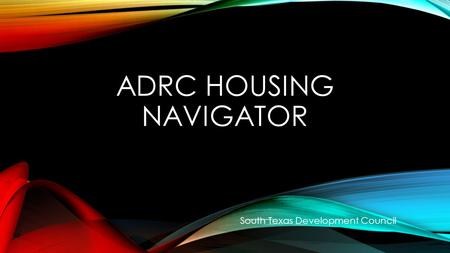 ADRC HOUSING NAVIGATOR South Texas Development Council.