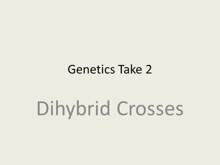 Genetics Take 2 Dihybrid Crosses. Monohybrid vs. Dihybrid Monohybrid crosses are crosses that examine the inheritance of only one specific trait. Dihybrid.