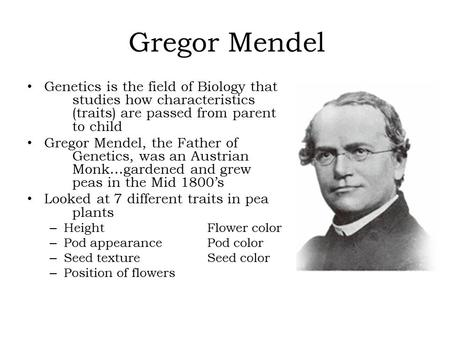 Gregor Mendel Genetics is the field of Biology that studies how characteristics (traits) are passed from parent to child Gregor Mendel, the Father of Genetics,