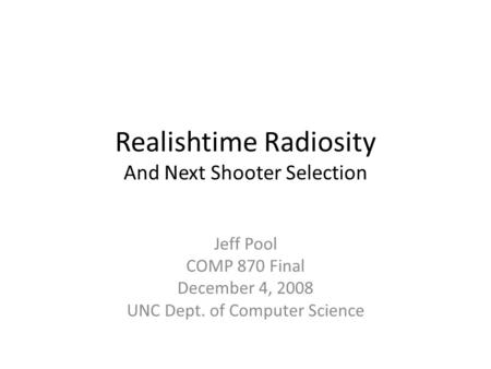 Realishtime Radiosity And Next Shooter Selection Jeff Pool COMP 870 Final December 4, 2008 UNC Dept. of Computer Science.