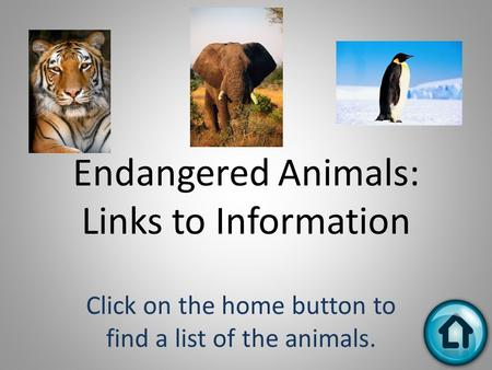 Endangered Animals: Links to Information Click on the home button to find a list of the animals.