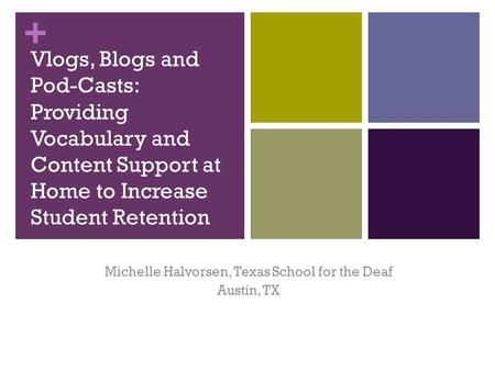 + Vlogs, Blogs and Pod-Casts: Providing Vocabulary and Content Support at Home to Increase Student Retention Michelle Halvorsen, Texas School for the Deaf.