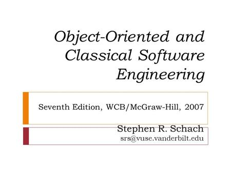 Object-Oriented and Classical Software Engineering Seventh Edition, WCB/McGraw-Hill, 2007 Stephen R. Schach