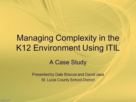 Managing Complexity in the K12 Environment Using ITIL A Case Study Presented by Dale Briscoe and David Jasa St. Lucie County School District.