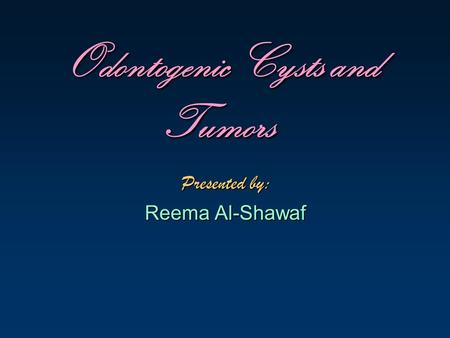 Odontogenic Cysts and Tumors Presented by: Reema Al-Shawaf.