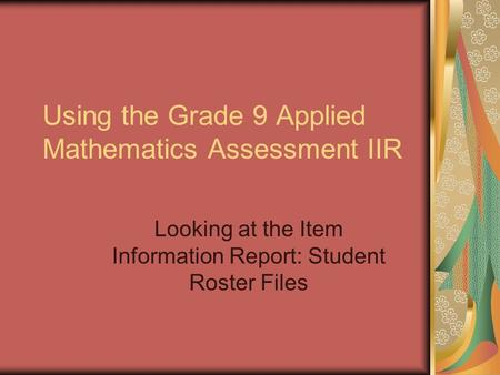 Using the Grade 9 Applied Mathematics Assessment IIR Looking at the Item Information Report: Student Roster Files.