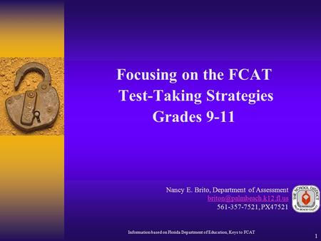 1 Focusing on the FCAT Test-Taking Strategies Grades 9-11 Nancy E. Brito, Department of Assessment 561-357-7521, PX47521