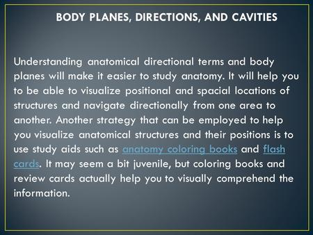 BODY PLANES, DIRECTIONS, AND CAVITIES Understanding anatomical directional terms and body planes will make it easier to study anatomy. It will help you.