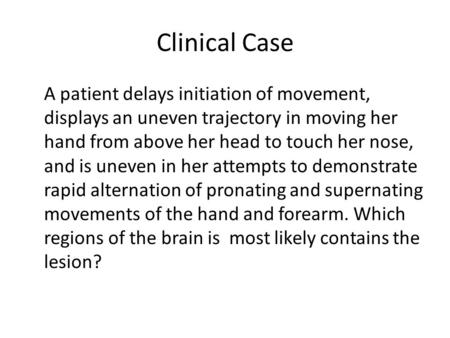 Clinical Case A patient delays initiation of movement, displays an uneven trajectory in moving her hand from above her head to touch her nose, and is uneven.