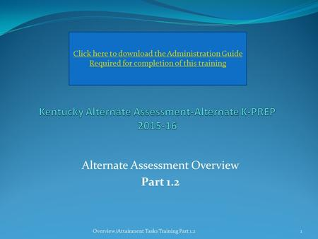 Alternate Assessment Overview Part 1.2 Click here to download the Administration Guide Required for completion of this training Overview/Attainment Tasks.