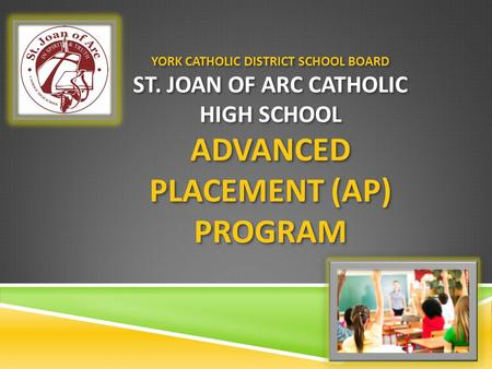 YORK CATHOLIC DISTRICT SCHOOL BOARD ST. JOAN OF ARC CATHOLIC HIGH SCHOOL ADVANCED PLACEMENT (AP) PROGRAM.
