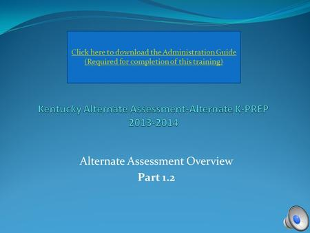 Alternate Assessment Overview Part 1.2 Click here to download the Administration Guide (Required for completion of this training)