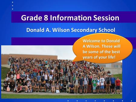 Grade 8 Information Session Donald A. Wilson Secondary School Welcome to Donald A Wilson. These will be some of the best years of your life!