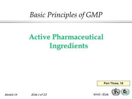 Module 14Slide 1 of 23 WHO - EDM Basic Principles of GMP Active Pharmaceutical Ingredients Part Three, 18.