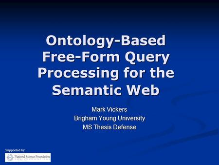 Ontology-Based Free-Form Query Processing for the Semantic Web Mark Vickers Brigham Young University MS Thesis Defense Supported by:
