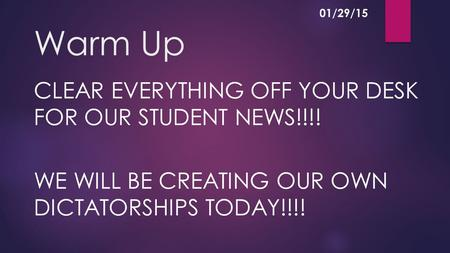 Warm Up CLEAR EVERYTHING OFF YOUR DESK FOR OUR STUDENT NEWS!!!! WE WILL BE CREATING OUR OWN DICTATORSHIPS TODAY!!!! 01/29/15.