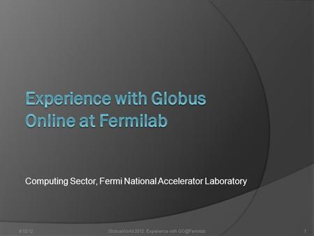 Computing Sector, Fermi National Accelerator Laboratory 4/12/12GlobusWorld 2012: Experience with