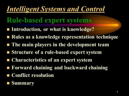 1 Intelligent Systems and Control Rule-based expert systems n Introduction, or what is knowledge? n Rules as a knowledge representation technique n The.