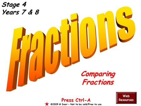 ComparingFractions Press Ctrl-A ©2009 G Dear – Not to be sold/Free to use Web Resources Stage 4 Years 7 & 8.