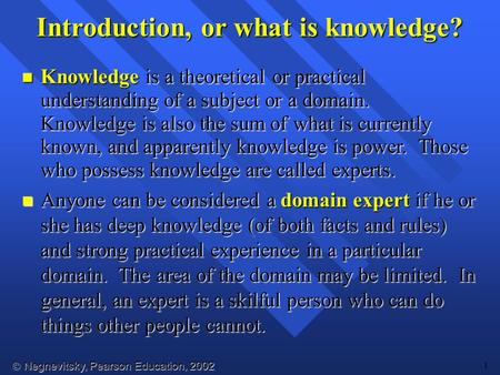  Negnevitsky, Pearson Education, 2002 1 Introduction, or what is knowledge? Knowledge is a theoretical or practical understanding of a subject or a domain.