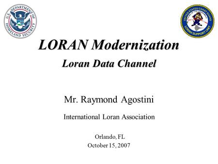 LORAN Modernization Loran Data Channel Mr. Raymond Agostini International Loran Association Orlando, FL October 15, 2007.