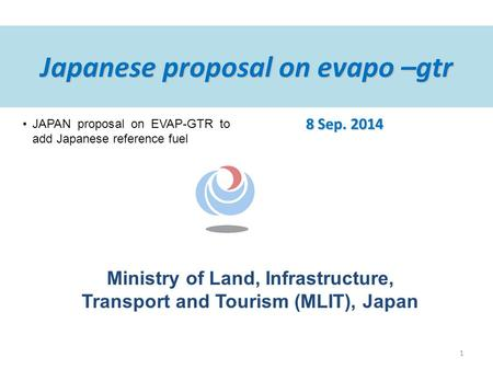 Ministry of Land, Infrastructure, Transport and Tourism (MLIT), Japan Japanese proposal on evapo –gtr 8 Sep. 2014 JAPAN proposal on EVAP-GTR to add Japanese.