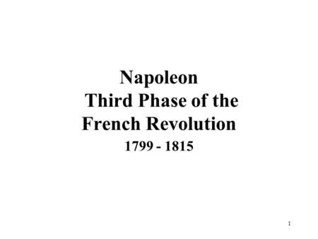 1 Napoleon Third Phase of the French Revolution 1799 - 1815.