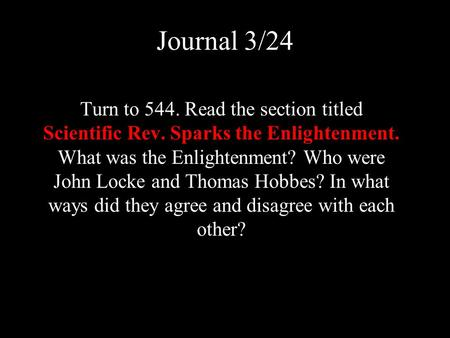 Journal 3/24 Turn to 544. Read the section titled Scientific Rev. Sparks the Enlightenment. What was the Enlightenment? Who were John Locke and Thomas.
