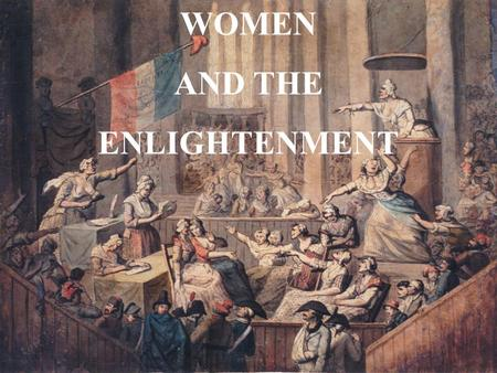 WOMEN AND THE ENLIGHTENMENT. OBJECTI VES To understand Enlightenment ideas as they related to women during the 18 th c. To recognize important individuals.
