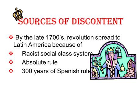 Sources Of Discontent  By the late 1700's, revolution spread to Latin America because of  Racist social class system  Absolute rule  300 years of Spanish.