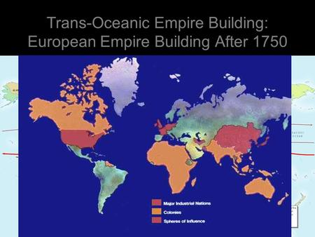 Trans-Oceanic Empire Building: European Empire Building After 1750.