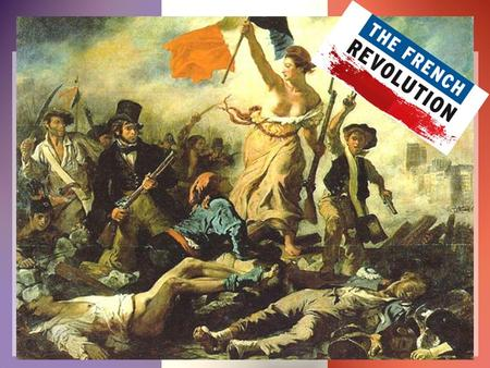 10.2 French Revolution and its effects worldwide on political expectations for self-government & individual liberty 10.2.4 Explain how the ideology.