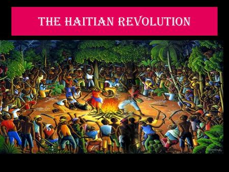 THE HAITIAN REVOLUTION CAUSES  SLAVES WERE DISSATISFIED WITH HOW THE FRENCH GOVERNED THE COLONY  CRUELTY AND BRUTALITY INFLICTED ON THE SLAVES BY.