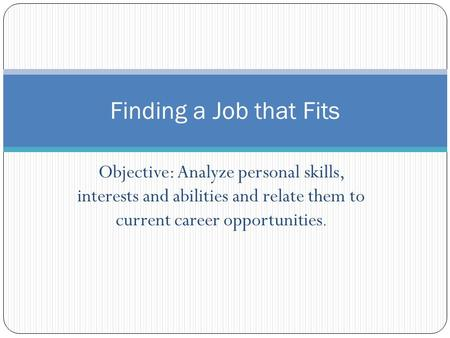 Objective: Analyze personal skills, interests and abilities and relate them to current career opportunities. Finding a Job that Fits.