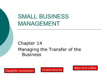 SMALL BUSINESS MANAGEMENT Chapter 14 Managing the Transfer of the Business Daughter succession Cookie divorse West End Coffee.