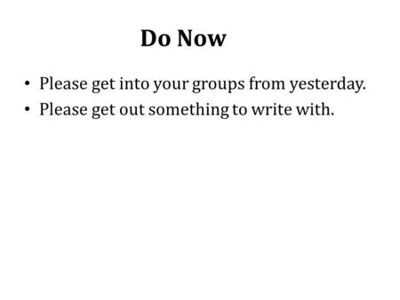 Do Now Please get into your groups from yesterday. Please get out something to write with.