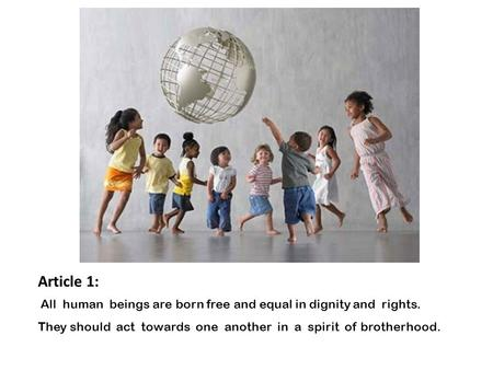 Article 1:  All human beings are born free and equal in dignity and rights. They should act towards one another in a spirit of brotherhood.